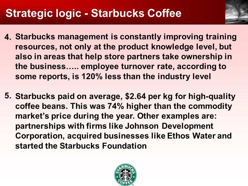 Strategic logic - Starbucks Coffee Starbucks management is constantly improving training resources, not only at the product knowledge level, but also in areas that help store partners take ownership in the business…..