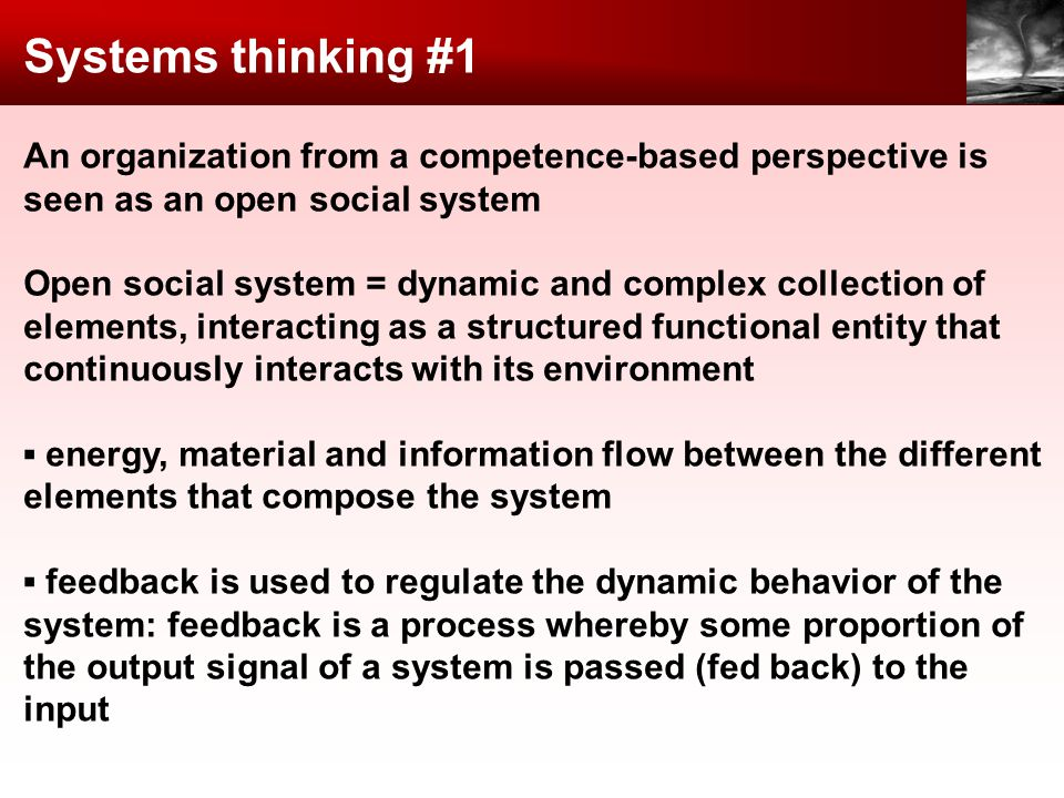 Systems thinking #1 An organization from a competence-based perspective is seen as an open social system Open social system = dynamic and complex collection of elements, interacting as a structured functional entity that continuously interacts with its environment energy, material and information flow between the different elements that compose the system feedback is used to regulate the dynamic behavior of the system: feedback is a process whereby some proportion of the output signal of a system is passed (fed back) to the input