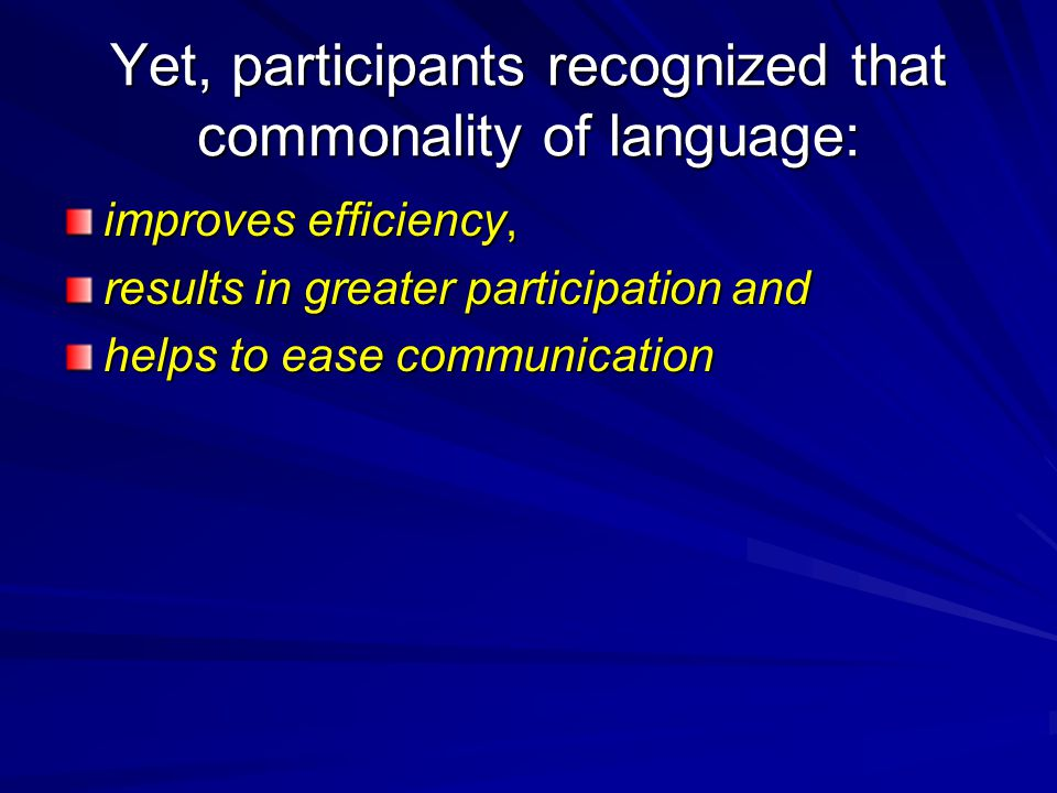 Yet, participants recognized that commonality of language: improves efficiency, results in greater participation and helps to ease communication
