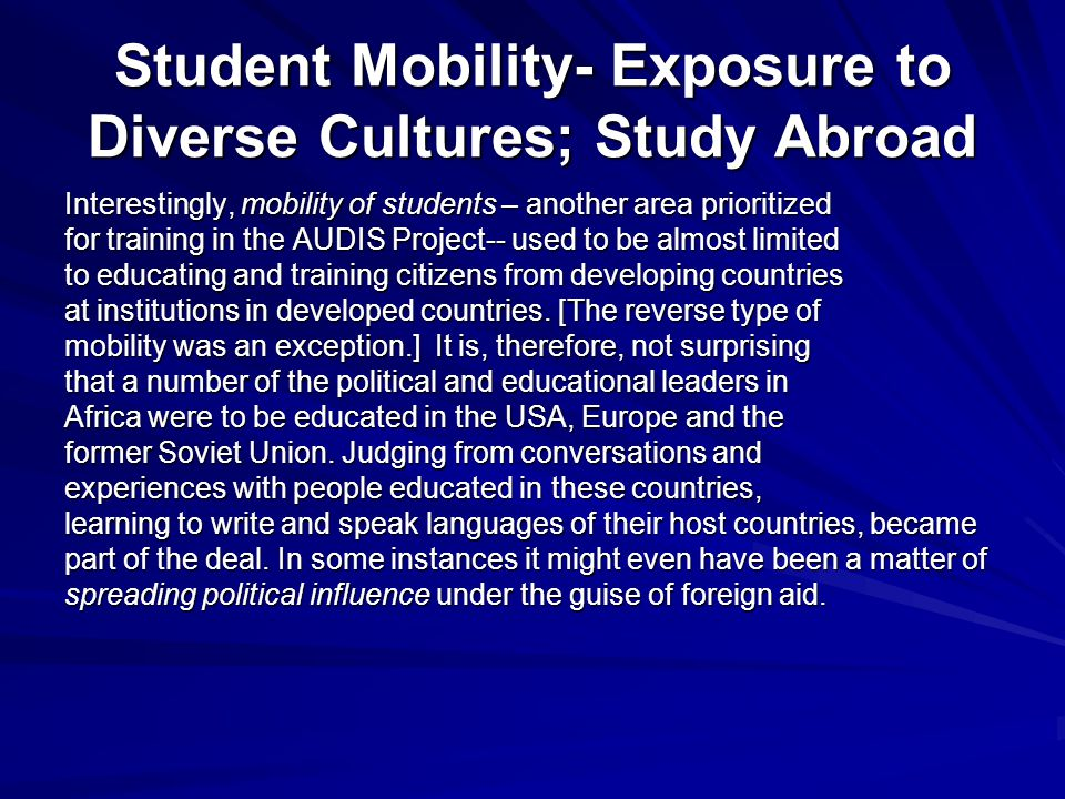 Student Mobility- Exposure to Diverse Cultures; Study Abroad Interestingly, mobility of students – another area prioritized for training in the AUDIS Project-- used to be almost limited to educating and training citizens from developing countries at institutions in developed countries.
