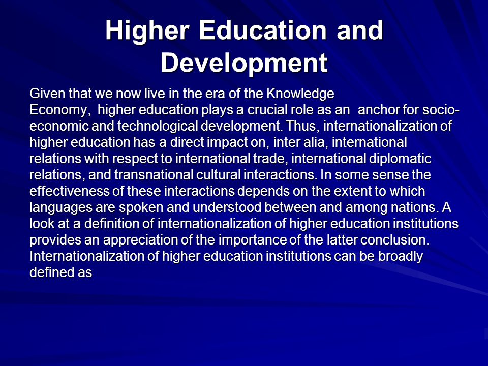 Higher Education and Development Given that we now live in the era of the Knowledge Economy, higher education plays a crucial role as an anchor for socio- economic and technological development.