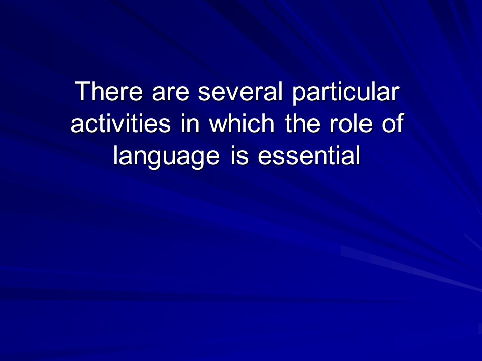 There are several particular activities in which the role of language is essential