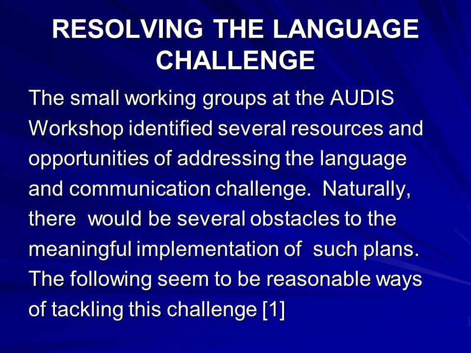 RESOLVING THE LANGUAGE CHALLENGE The small working groups at the AUDIS Workshop identified several resources and opportunities of addressing the language and communication challenge.