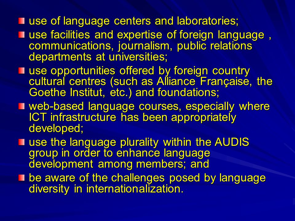 use of language centers and laboratories; use facilities and expertise of foreign language, communications, journalism, public relations departments at universities; use opportunities offered by foreign country cultural centres (such as Alliance Française, the Goethe Institut, etc.) and foundations; web-based language courses, especially where ICT infrastructure has been appropriately developed; use the language plurality within the AUDIS group in order to enhance language development among members; and be aware of the challenges posed by language diversity in internationalization.