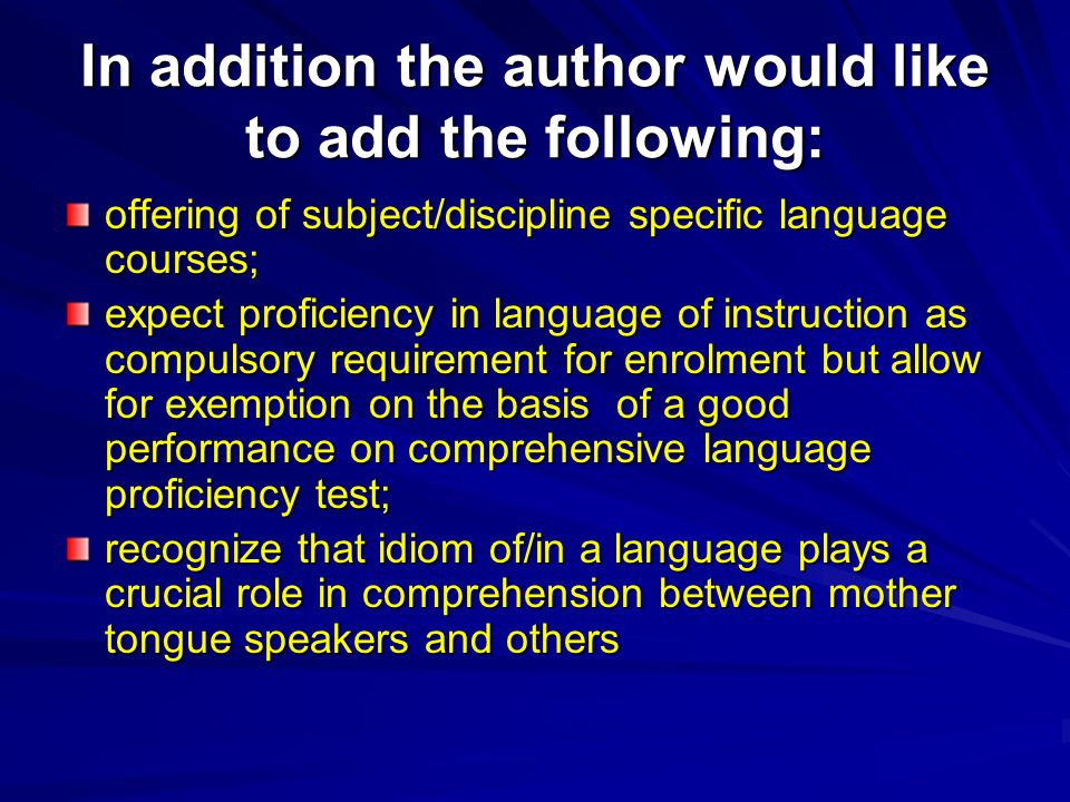 In addition the author would like to add the following: offering of subject/discipline specific language courses; expect proficiency in language of instruction as compulsory requirement for enrolment but allow for exemption on the basis of a good performance on comprehensive language proficiency test; recognize that idiom of/in a language plays a crucial role in comprehension between mother tongue speakers and others