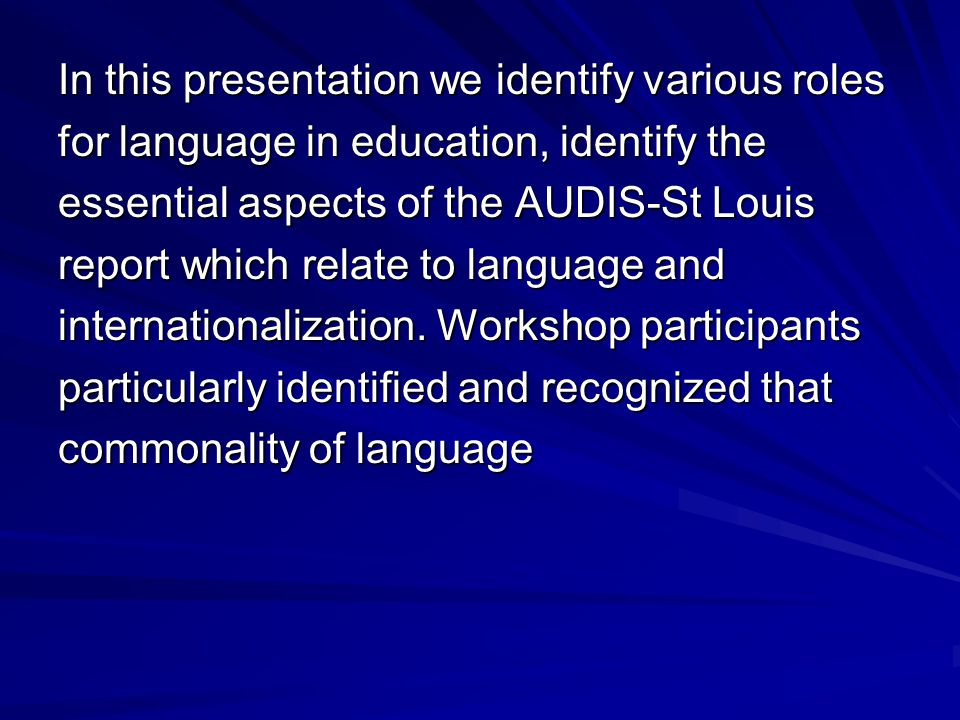 In this presentation we identify various roles for language in education, identify the essential aspects of the AUDIS-St Louis report which relate to language and internationalization.
