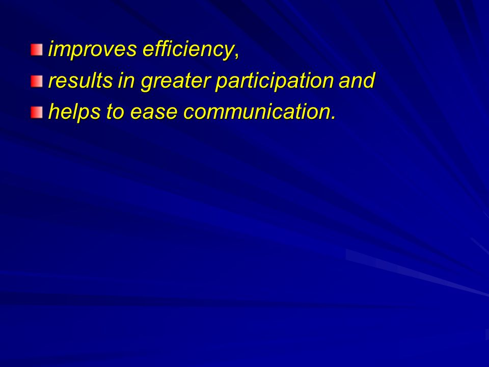 improves efficiency, results in greater participation and helps to ease communication.