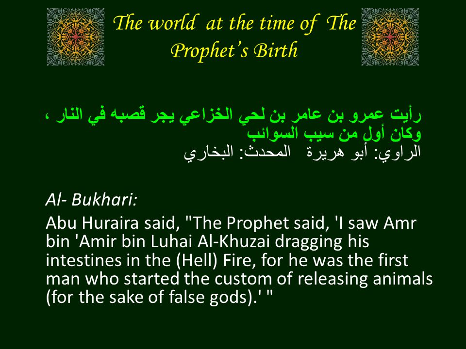 The world at the time of The Prophets Birth رأيت عمرو بن عامر بن لحي الخزاعي يجر قصبه في النار ، وكان أول من سيب السوائب الراوي : أبو هريرة المحدث : البخاري Al- Bukhari: Abu Huraira said, The Prophet said, I saw Amr bin Amir bin Luhai Al-Khuzai dragging his intestines in the (Hell) Fire, for he was the first man who started the custom of releasing animals (for the sake of false gods).