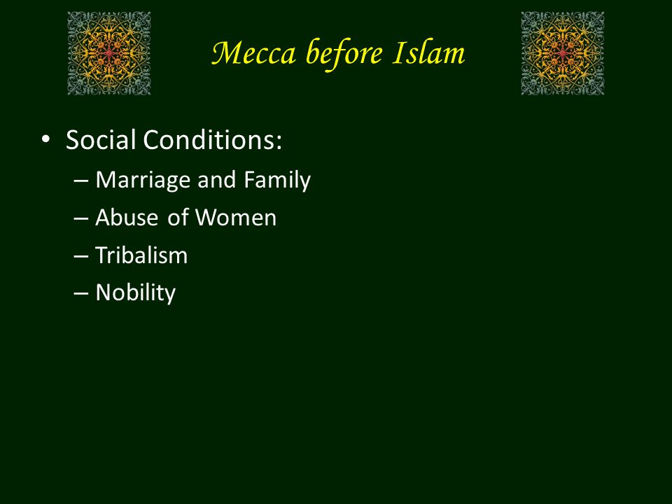 Mecca before Islam Social Conditions: – Marriage and Family – Abuse of Women – Tribalism – Nobility
