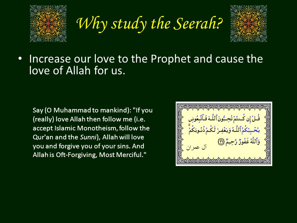 Why study the Seerah? Increase our love to the Prophet and cause the love of Allah for us. Say (O Muhammad to mankind):