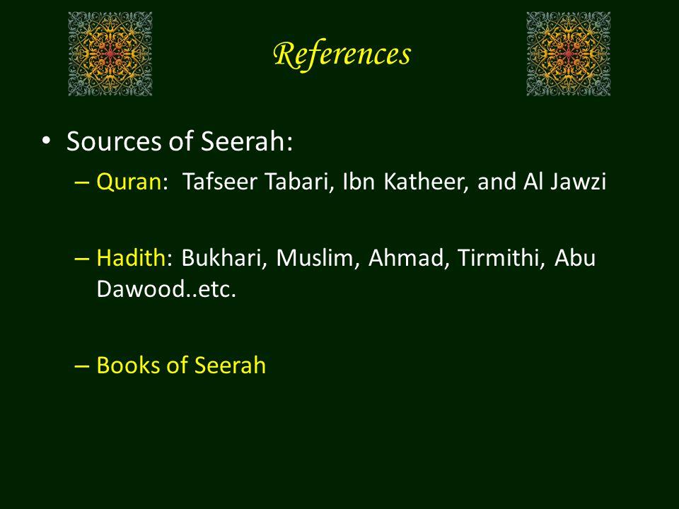 References Sources of Seerah: – Quran: Tafseer Tabari, Ibn Katheer, and Al Jawzi – Hadith: Bukhari, Muslim, Ahmad, Tirmithi, Abu Dawood..etc. – Books
