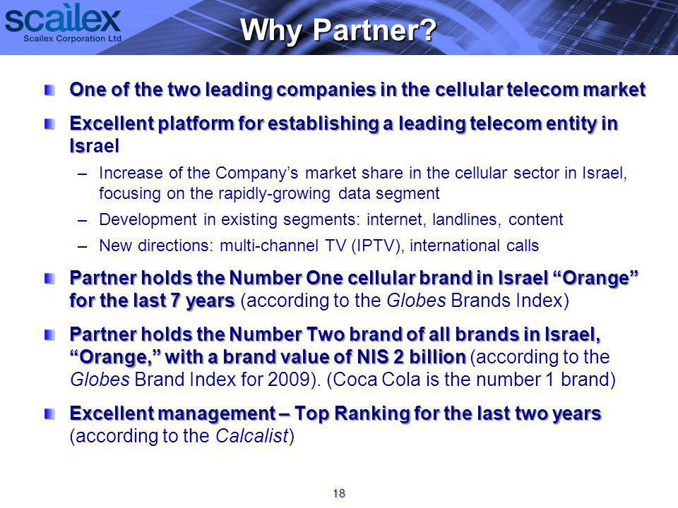 One of the two leading companies in the cellular telecom market Excellent platform for establishing a leading telecom entity in Is Excellent platform for establishing a leading telecom entity in Israel – –Increase of the Companys market share in the cellular sector in Israel, focusing on the rapidly-growing data segment – –Development in existing segments: internet, landlines, content – –New directions: multi-channel TV (IPTV), international calls Partner holds the Number One cellular brand in Israel Orange for the last 7 years Partner holds the Number One cellular brand in Israel Orange for the last 7 years (according to the Globes Brands Index) Partner holds the Number Two brand of all brands in Israel, Orange, with a brand value of NIS 2 billion Partner holds the Number Two brand of all brands in Israel, Orange, with a brand value of NIS 2 billion (according to the Globes Brand Index for 2009).