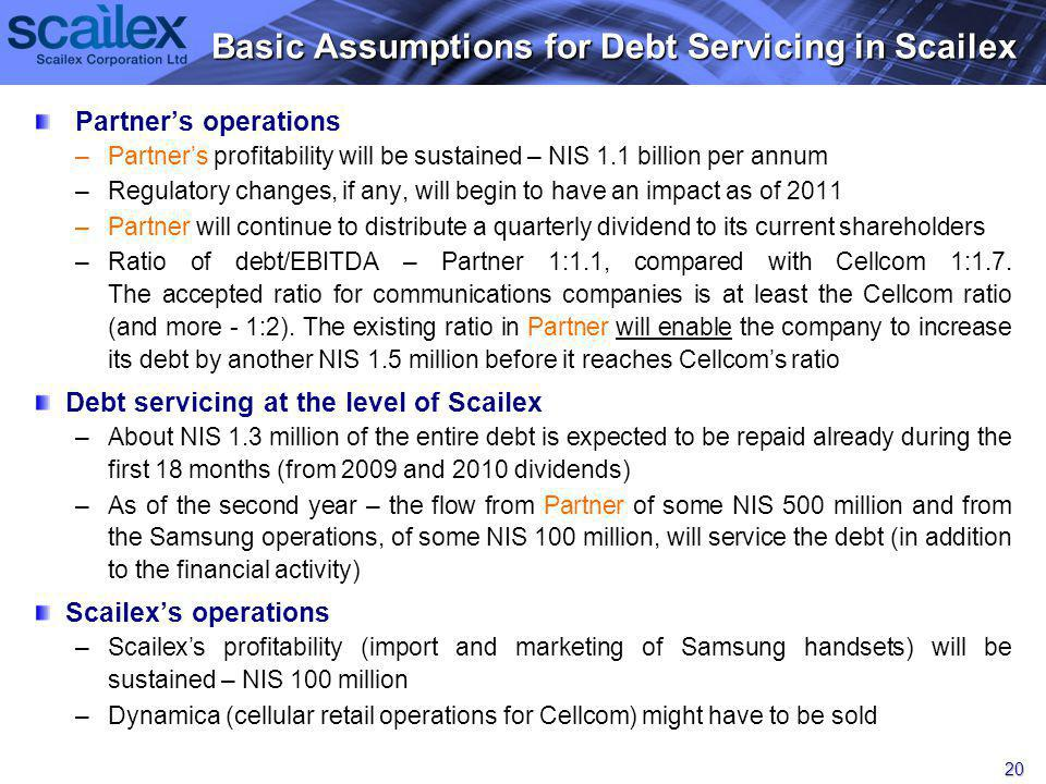 Partners operations – –Partners profitability will be sustained – NIS 1.1 billion per annum – –Regulatory changes, if any, will begin to have an impact as of 2011 – –Partner will continue to distribute a quarterly dividend to its current shareholders – –Ratio of debt/EBITDA – Partner 1:1.1, compared with Cellcom 1:1.7.