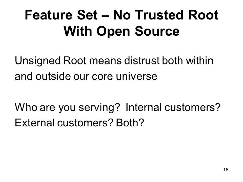 16 Feature Set – No Trusted Root With Open Source Unsigned Root means distrust both within and outside our core universe Who are you serving.