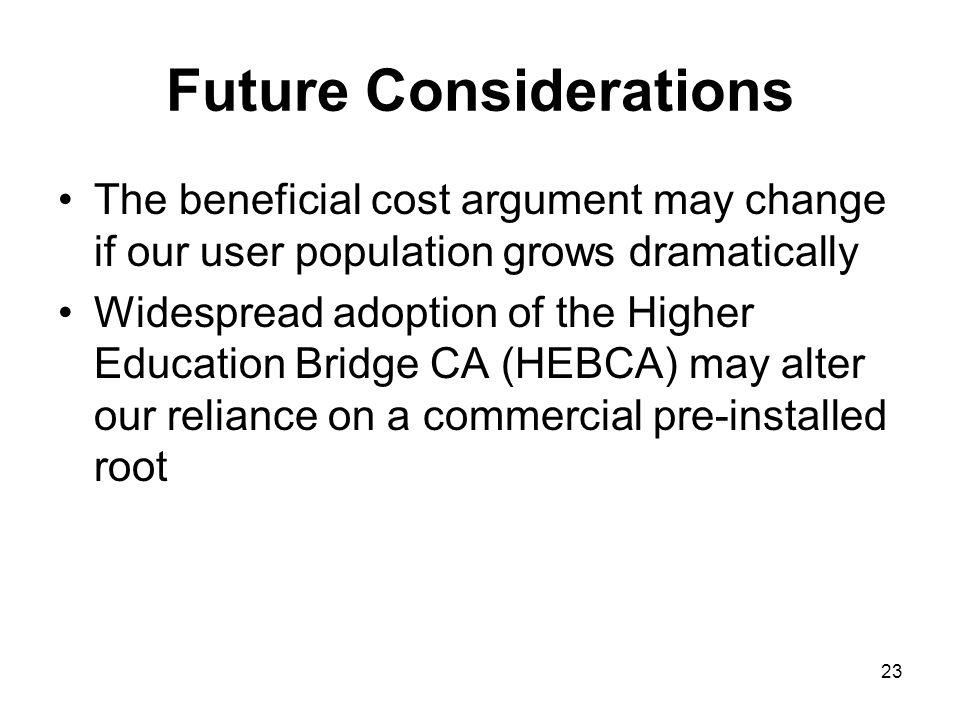 23 Future Considerations The beneficial cost argument may change if our user population grows dramatically Widespread adoption of the Higher Education Bridge CA (HEBCA) may alter our reliance on a commercial pre-installed root