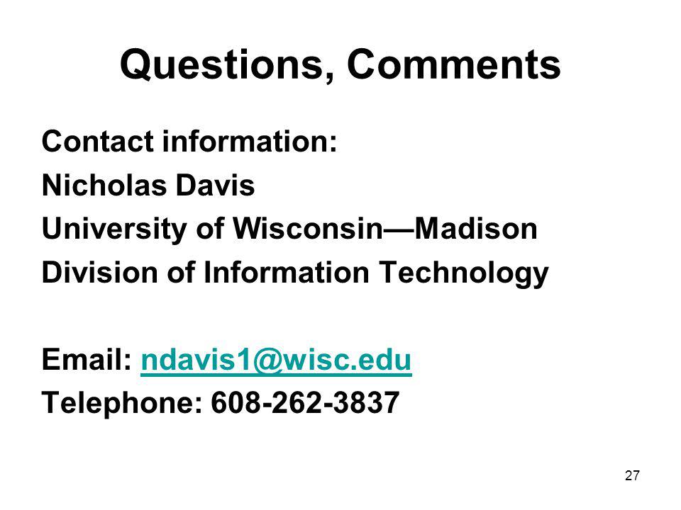 27 Questions, Comments Contact information: Nicholas Davis University of WisconsinMadison Division of Information Technology Email: ndavis1@wisc.edundavis1@wisc.edu Telephone: 608-262-3837