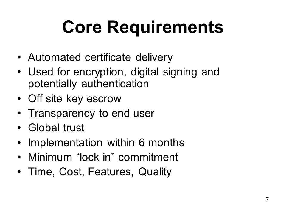 7 Core Requirements Automated certificate delivery Used for encryption, digital signing and potentially authentication Off site key escrow Transparency to end user Global trust Implementation within 6 months Minimum lock in commitment Time, Cost, Features, Quality