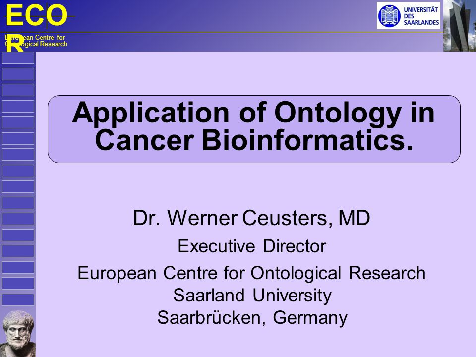 ECO R European Centre for Ontological Research Application of Ontology in Cancer Bioinformatics. Dr. Werner Ceusters, MD Executive Director European C
