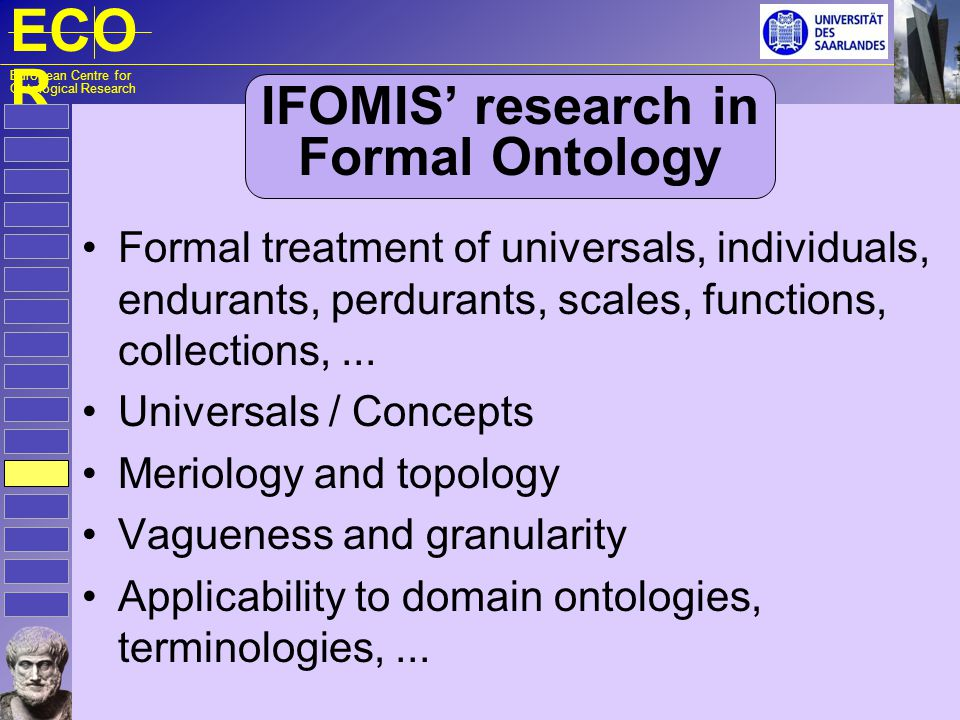 ECO R European Centre for Ontological Research IFOMIS research in Formal Ontology Formal treatment of universals, individuals, endurants, perdurants,