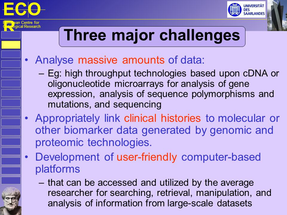 ECO R European Centre for Ontological Research Three major challenges Analyse massive amounts of data: – Eg: high throughput technologies based upon c