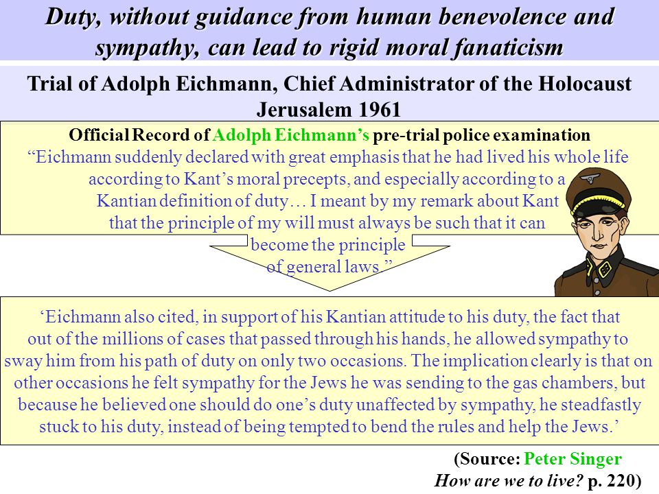 Duty, without guidance from human benevolence and sympathy, can lead to rigid moral fanaticism Trial of Adolph Eichmann, Chief Administrator of the Ho