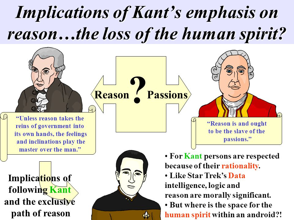 Implications of Kants emphasis on reason…the loss of the human spirit? Reason Passions Unless reason takes the reins of government into its own hands,