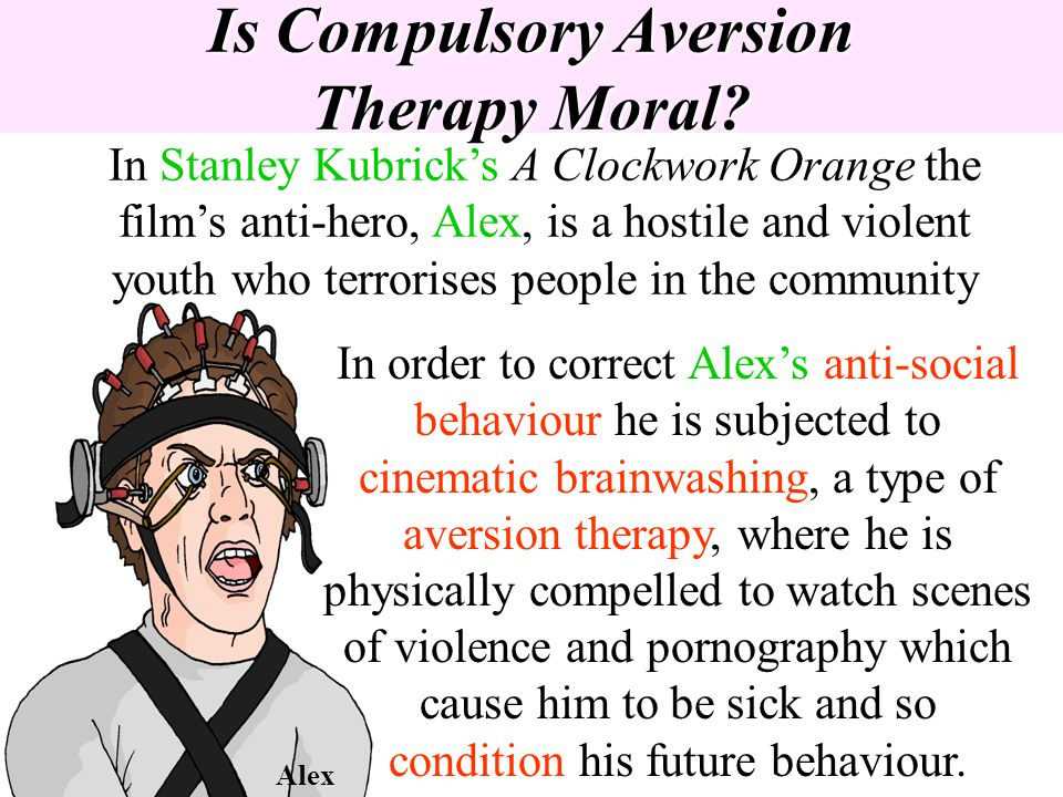Is Compulsory Aversion Therapy Moral? In Stanley Kubricks A Clockwork Orange the films anti-hero, Alex, is a hostile and violent youth who terrorises