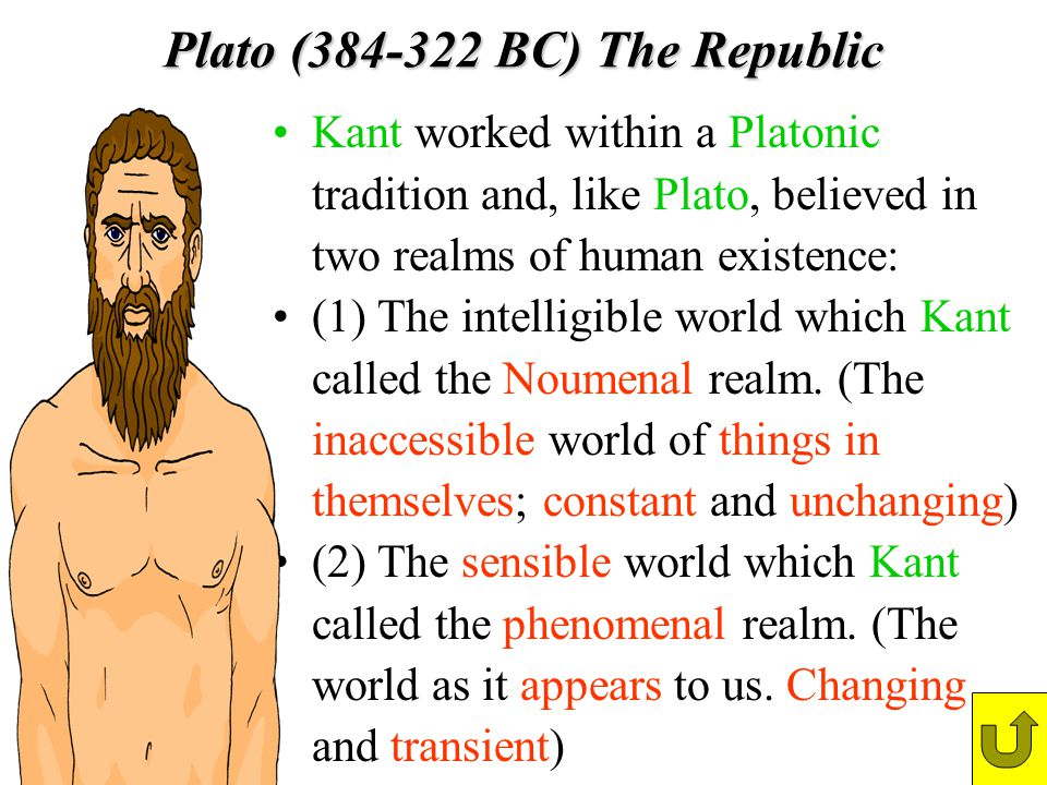 Plato (384-322 BC) The Republic Kant worked within a Platonic tradition and, like Plato, believed in two realms of human existence: (1) The intelligib
