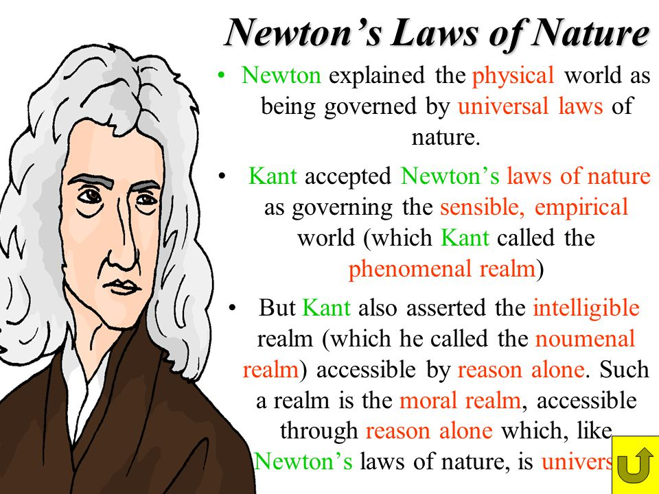 Newtons Laws of Nature Newton explained the physical world as being governed by universal laws of nature. Kant accepted Newtons laws of nature as gove