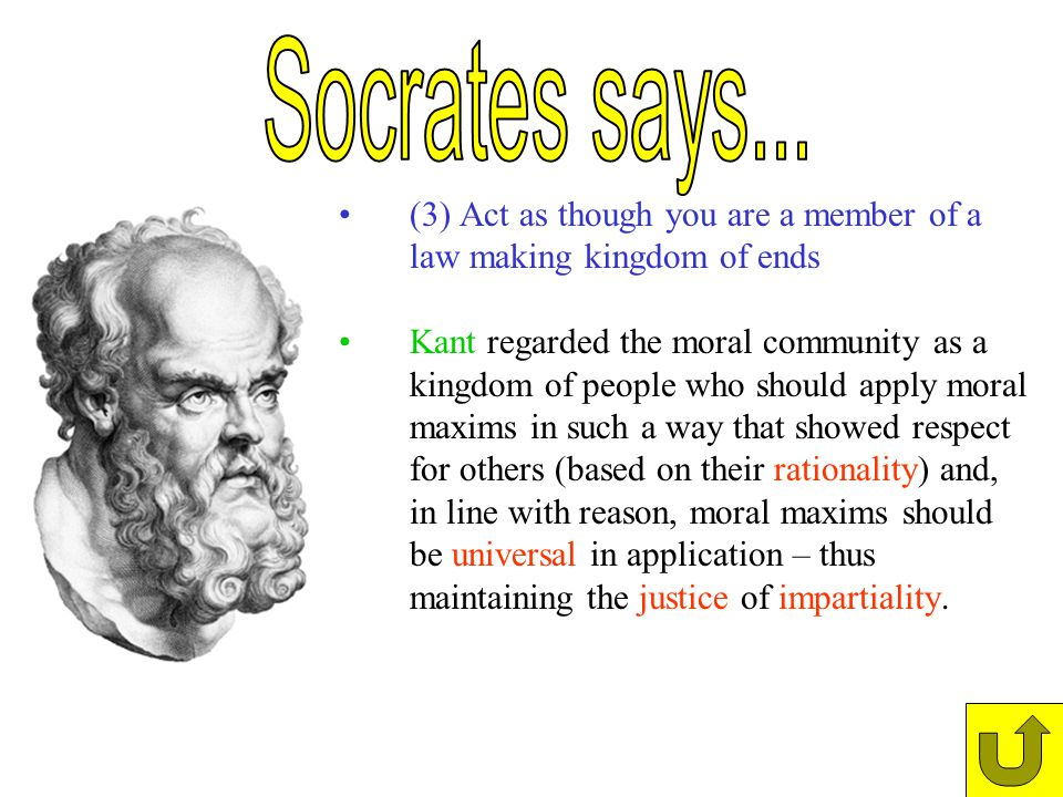 (3) Act as though you are a member of a law making kingdom of ends Kant regarded the moral community as a kingdom of people who should apply moral max