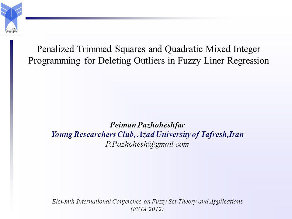 Peiman Pazhoheshfar Young Researchers Club, Azad University of Tafresh,Iran P.Pazhohesh@gmail.com Eleventh International Conference on Fuzzy Set Theory and Applications (FSTA 2012) Penalized Trimmed Squares and Quadratic Mixed Integer Programming for Deleting Outliers in Fuzzy Liner Regression