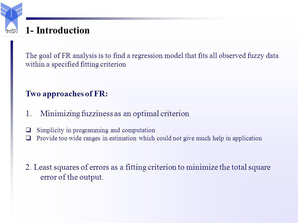 The goal of FR analysis is to find a regression model that fits all observed fuzzy data within a specified fitting criterion Two approaches of FR: 1.Minimizing fuzziness as an optimal criterion Simplicity in programming and computation Provide too wide ranges in estimation which could not give much help in application 2.