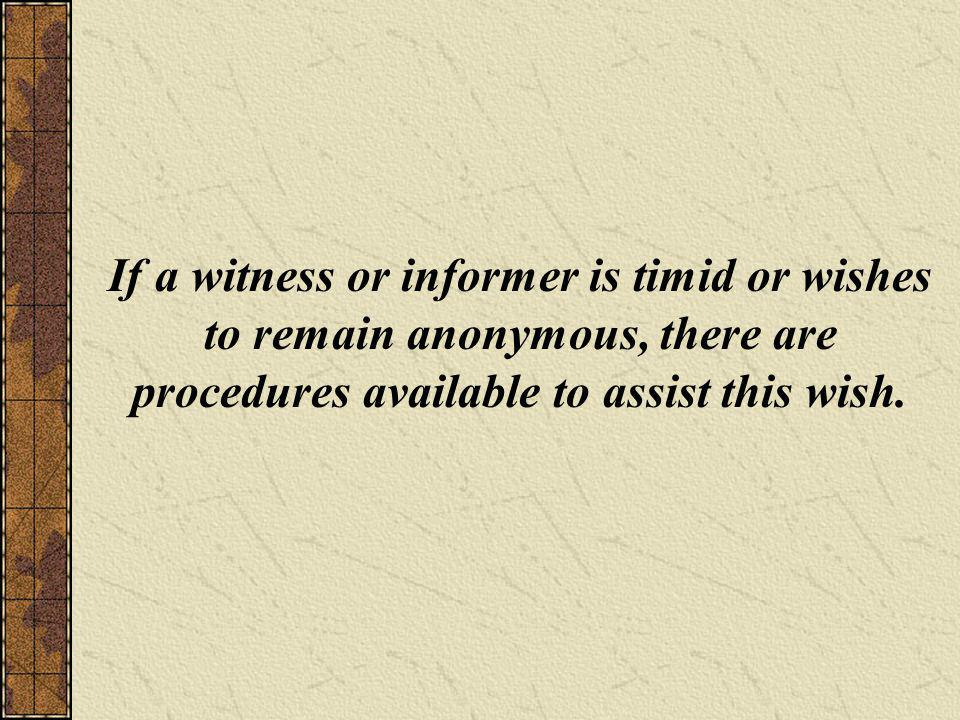 If a witness or informer is timid or wishes to remain anonymous, there are procedures available to assist this wish.