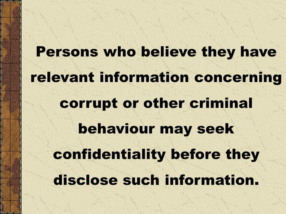 Persons who believe they have relevant information concerning corrupt or other criminal behaviour may seek confidentiality before they disclose such information.