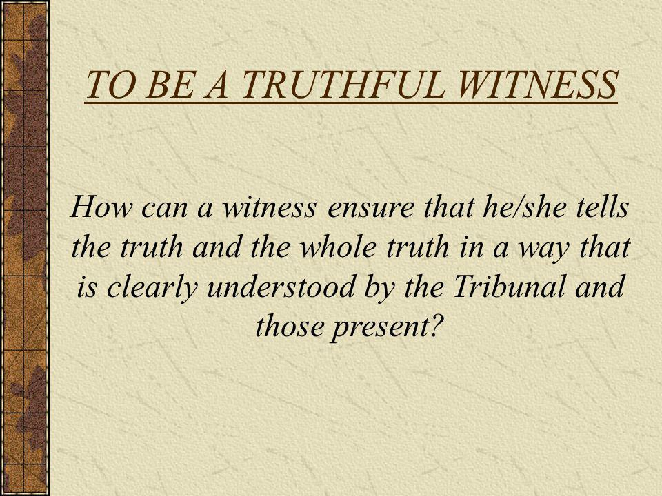 TO BE A TRUTHFUL WITNESS How can a witness ensure that he/she tells the truth and the whole truth in a way that is clearly understood by the Tribunal and those present