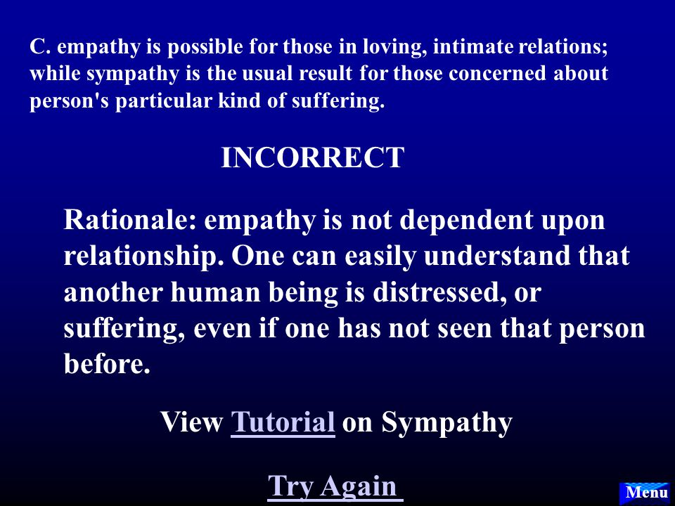 Menu B. in empathy one feels as the other who is suffering feels; in sympathy there is some distance and relief. INCORRECT Rationale: empathy is a pro