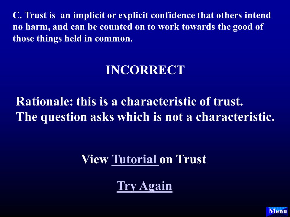 Menu B. Trust can be understood as a willingness to place what one values in the possession or power of another. INCORRECT Rationale: this is a charac