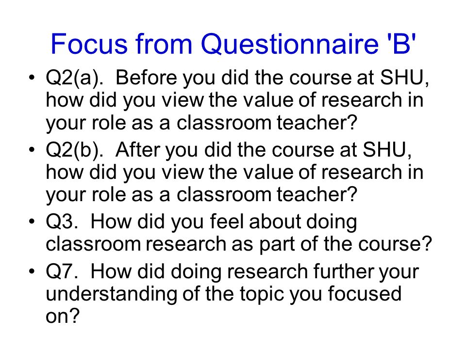 Focus from Questionnaire 'B' Q2(a). Before you did the course at SHU, how did you view the value of research in your role as a classroom teacher? Q2(b