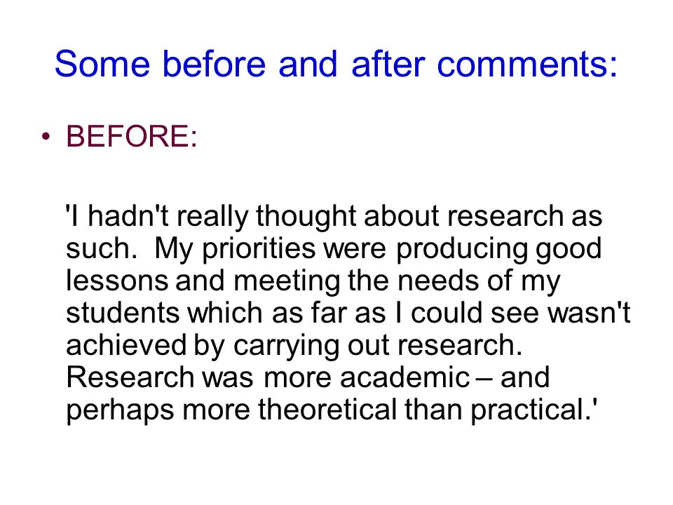 Some before and after comments: BEFORE: I hadn t really thought about research as such.
