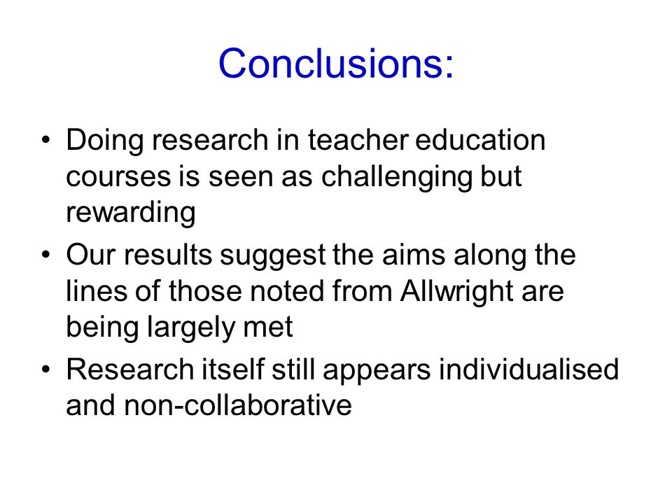 Conclusions: Doing research in teacher education courses is seen as challenging but rewarding Our results suggest the aims along the lines of those noted from Allwright are being largely met Research itself still appears individualised and non-collaborative