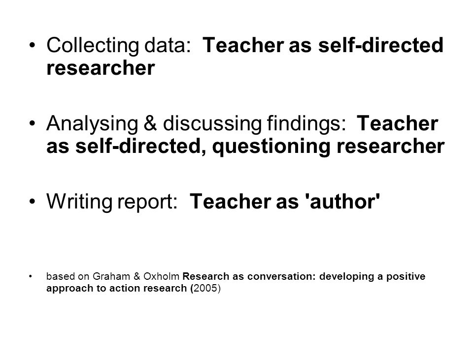 Collecting data: Teacher as self-directed researcher Analysing & discussing findings: Teacher as self-directed, questioning researcher Writing report: Teacher as author based on Graham & Oxholm Research as conversation: developing a positive approach to action research (2005)