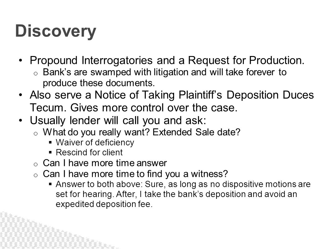 Propound Interrogatories and a Request for Production. o Banks are swamped with litigation and will take forever to produce these documents. Also serv