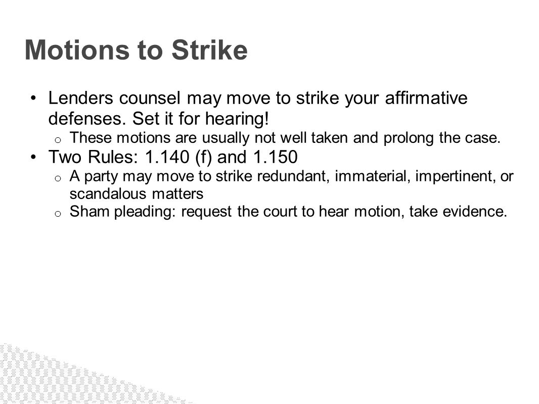 Lenders counsel may move to strike your affirmative defenses. Set it for hearing! o These motions are usually not well taken and prolong the case. Two