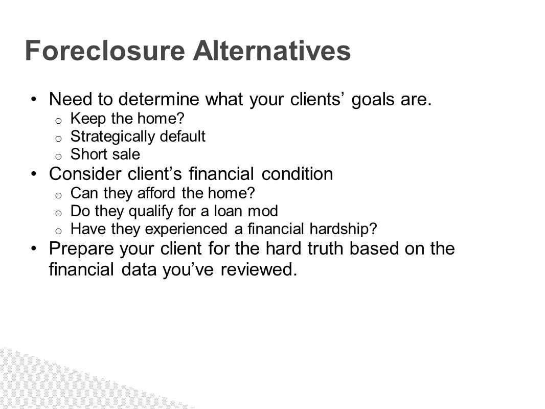Need to determine what your clients goals are. o Keep the home? o Strategically default o Short sale Consider clients financial condition o Can they a