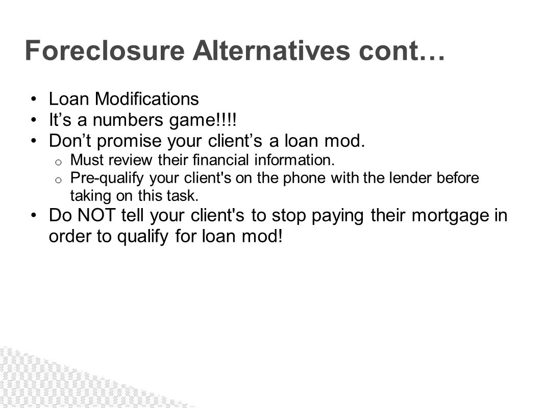 Loan Modifications Its a numbers game!!!! Dont promise your clients a loan mod. o Must review their financial information. o Pre-qualify your client's