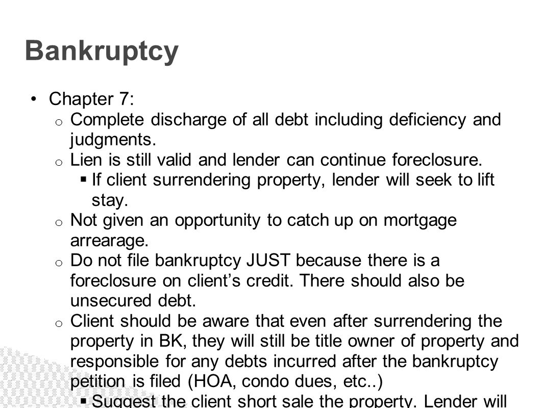 Chapter 7: o Complete discharge of all debt including deficiency and judgments. o Lien is still valid and lender can continue foreclosure. If client s