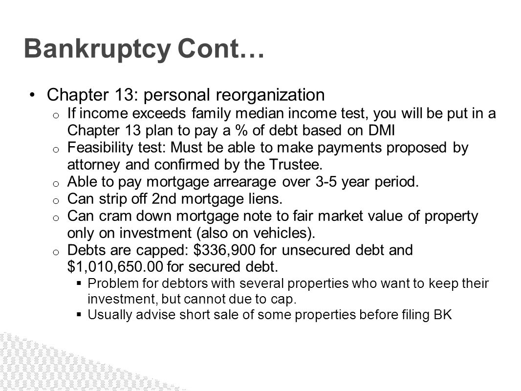Chapter 13: personal reorganization o If income exceeds family median income test, you will be put in a Chapter 13 plan to pay a % of debt based on DM