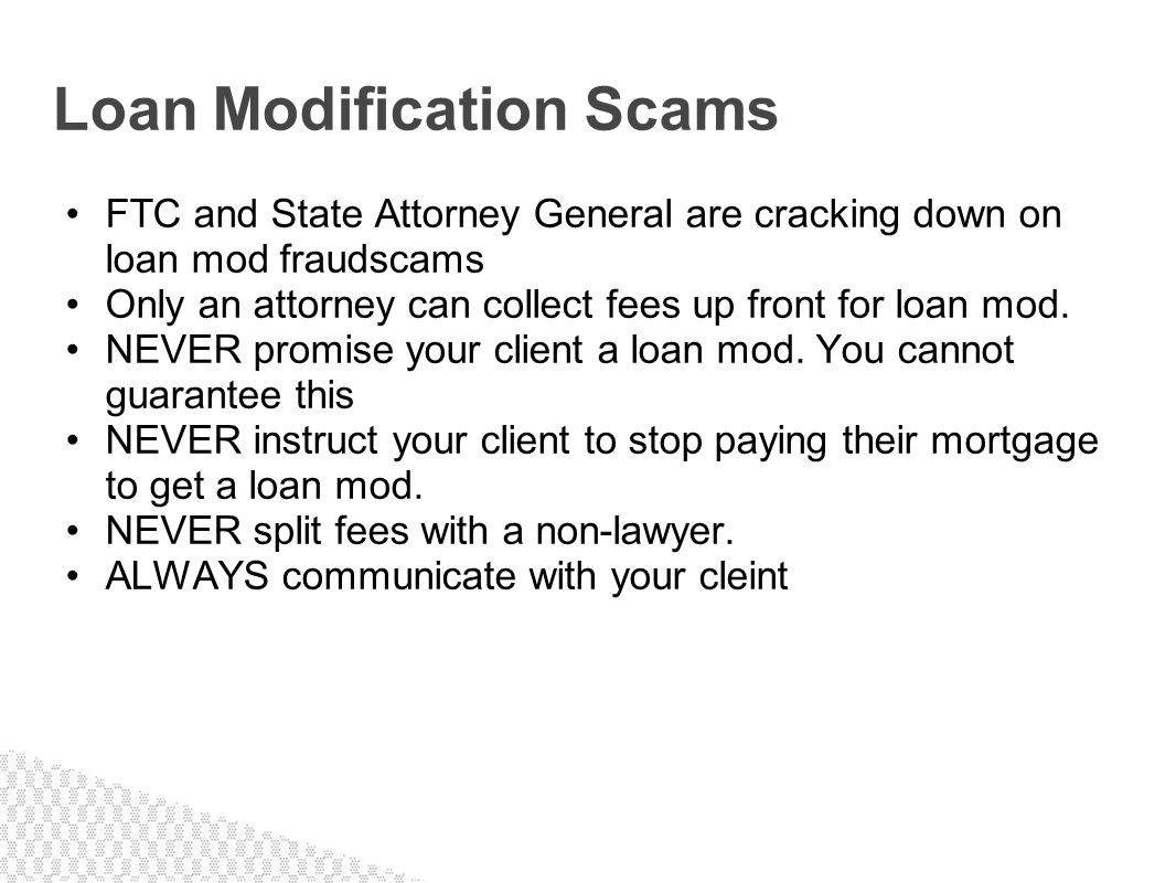 FTC and State Attorney General are cracking down on loan mod fraudscams Only an attorney can collect fees up front for loan mod. NEVER promise your cl