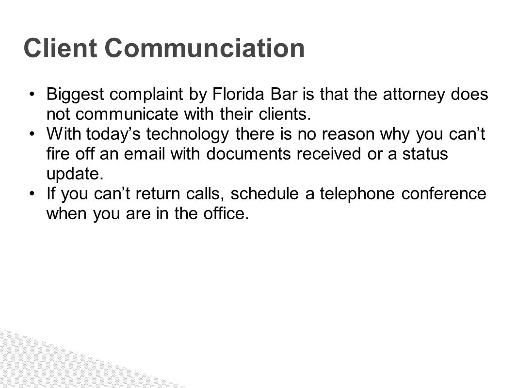 Biggest complaint by Florida Bar is that the attorney does not communicate with their clients. With todays technology there is no reason why you cant