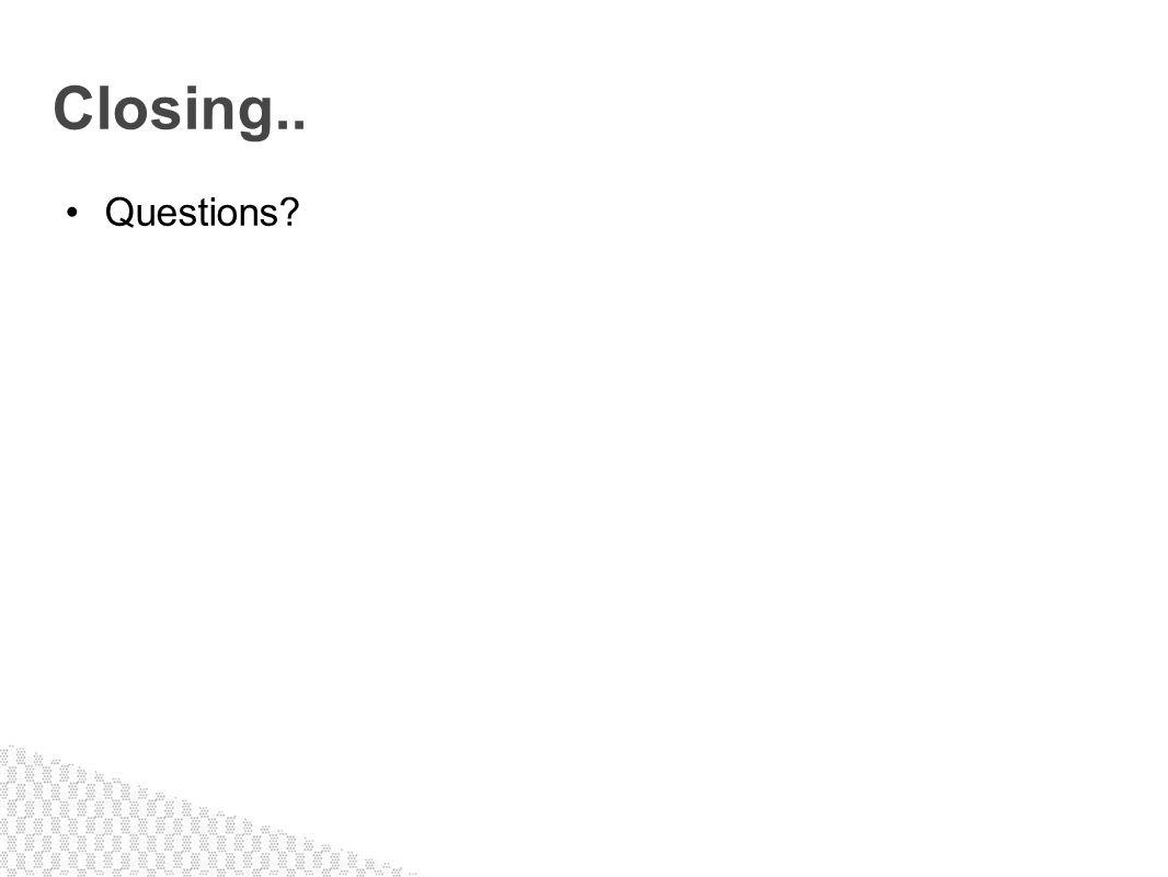 Questions? Closing..